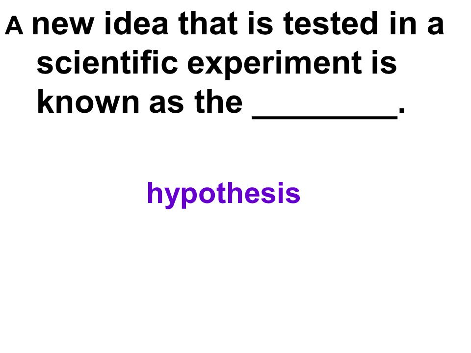 A new idea that is tested in a scientific experiment is known as the ________.
