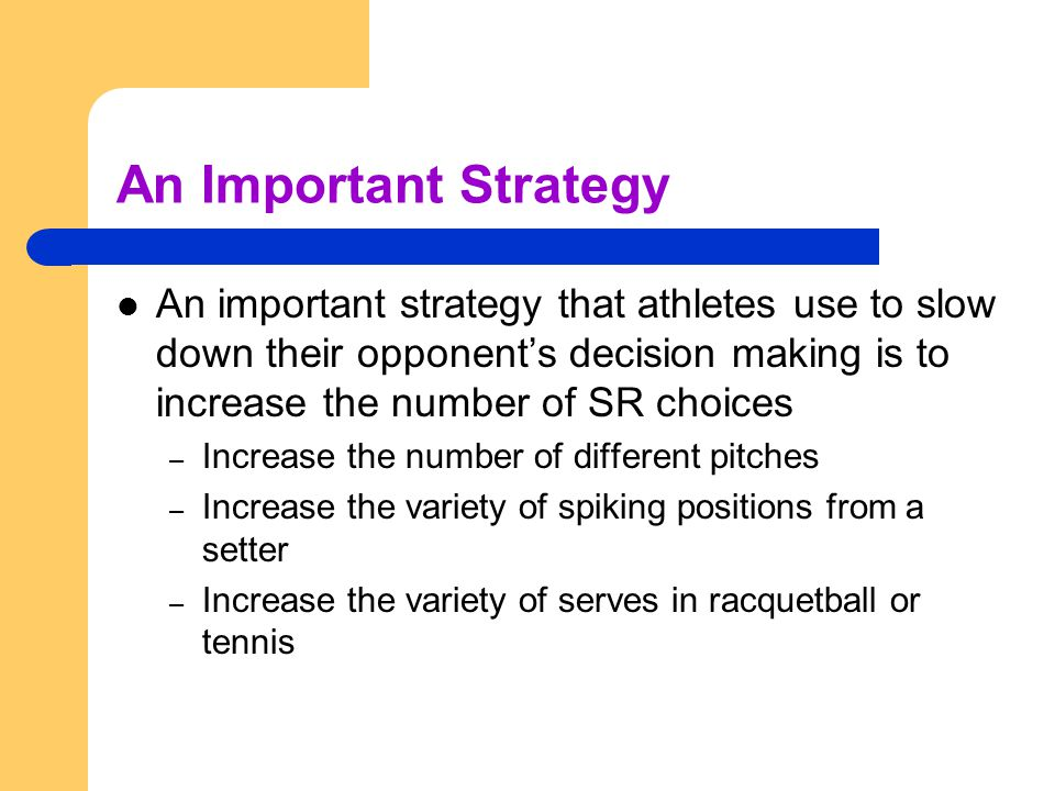 An Important Strategy An important strategy that athletes use to slow down their opponent's decision making is to increase the number of SR choices.