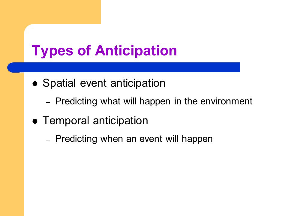 Types of Anticipation Spatial event anticipation Temporal anticipation