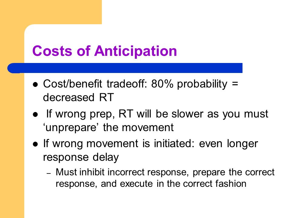 Costs of Anticipation Cost/benefit tradeoff: 80% probability = decreased RT. If wrong prep, RT will be slower as you must 'unprepare' the movement.