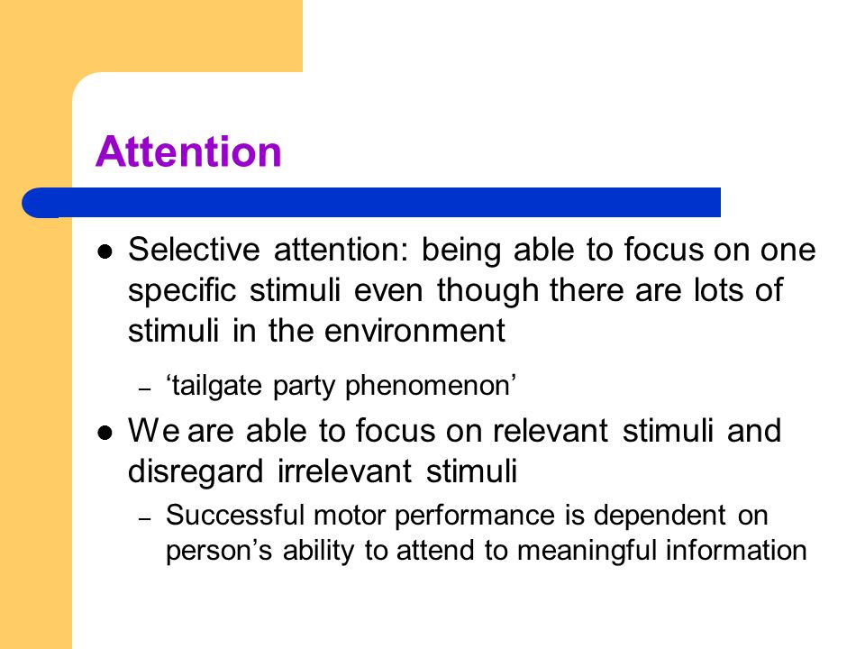Attention Selective attention: being able to focus on one specific stimuli even though there are lots of stimuli in the environment.