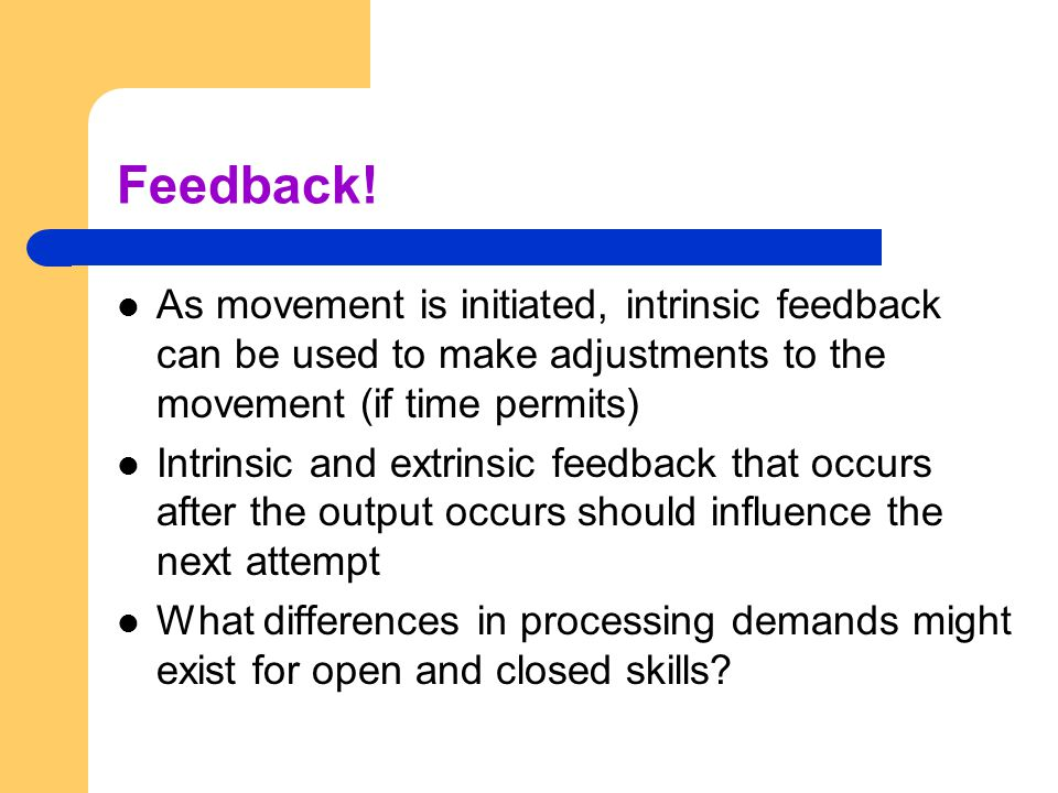Feedback! As movement is initiated, intrinsic feedback can be used to make adjustments to the movement (if time permits)