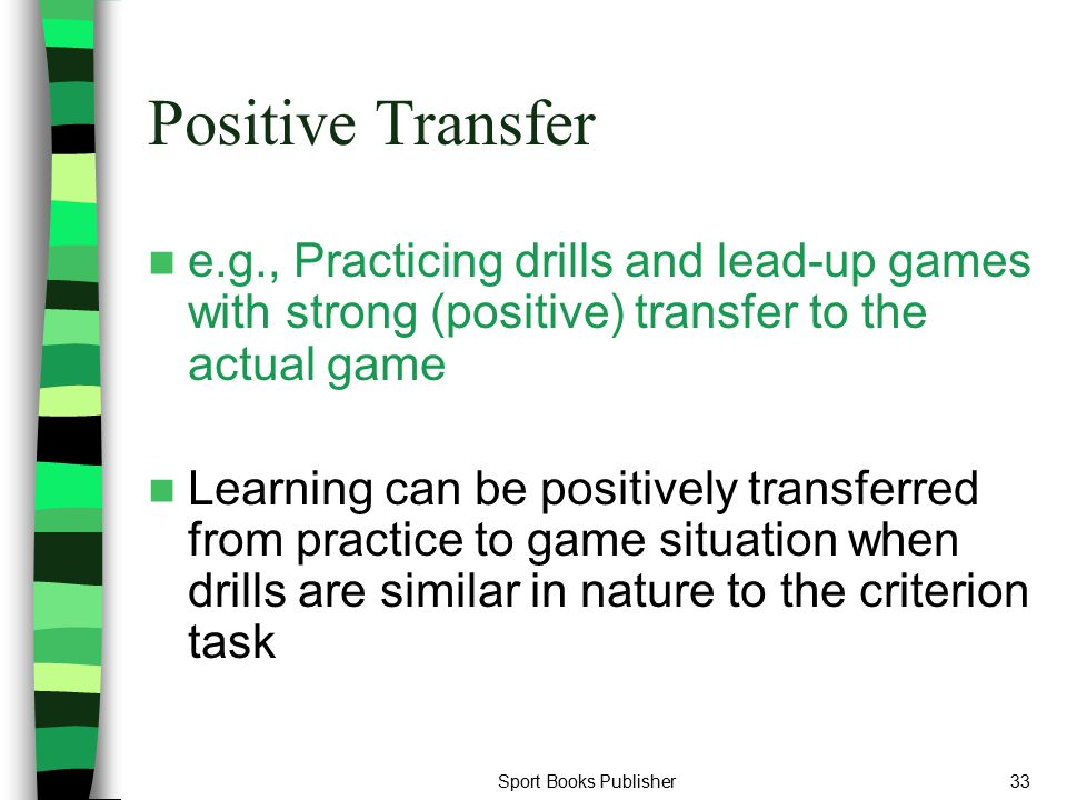 Positive Transfer e.g., Practicing drills and lead-up games with strong (positive) transfer to the actual game.