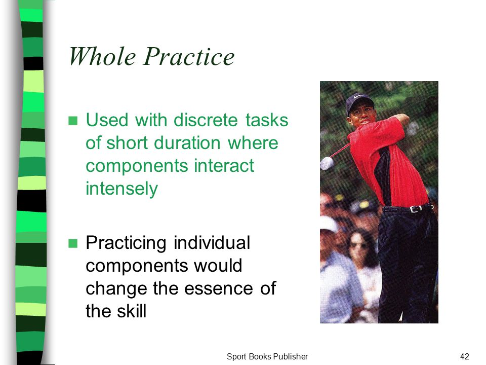 Whole Practice Used with discrete tasks of short duration where components interact intensely.