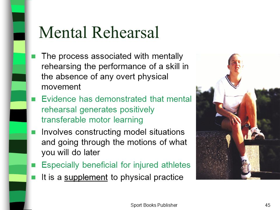 Mental Rehearsal The process associated with mentally rehearsing the performance of a skill in the absence of any overt physical movement.