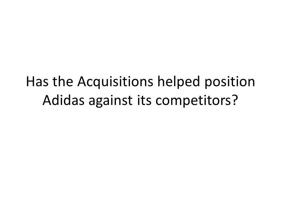 Has the Acquisitions helped position Adidas against its competitors