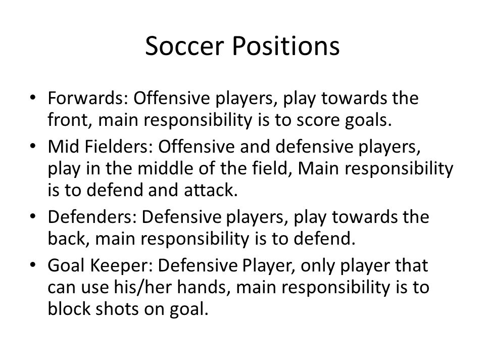 Soccer Positions Forwards: Offensive players, play towards the front, main responsibility is to score goals.