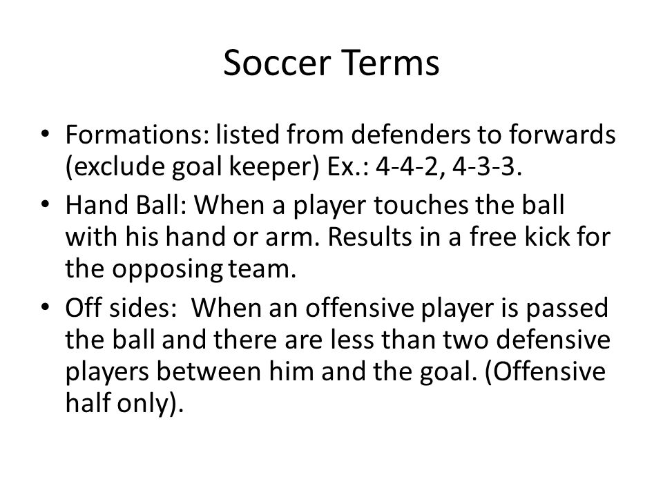 Soccer Terms Formations: listed from defenders to forwards (exclude goal keeper) Ex.: 4-4-2, 4-3-3.