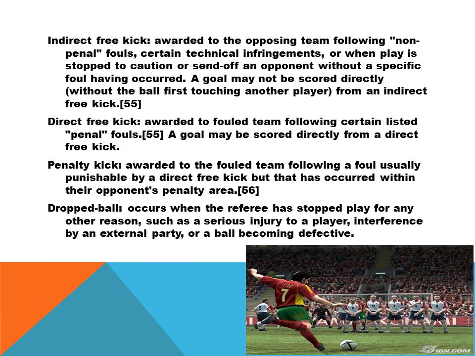 Indirect free kick: awarded to the opposing team following non- penal fouls, certain technical infringements, or when play is stopped to caution or send-off an opponent without a specific foul having occurred.