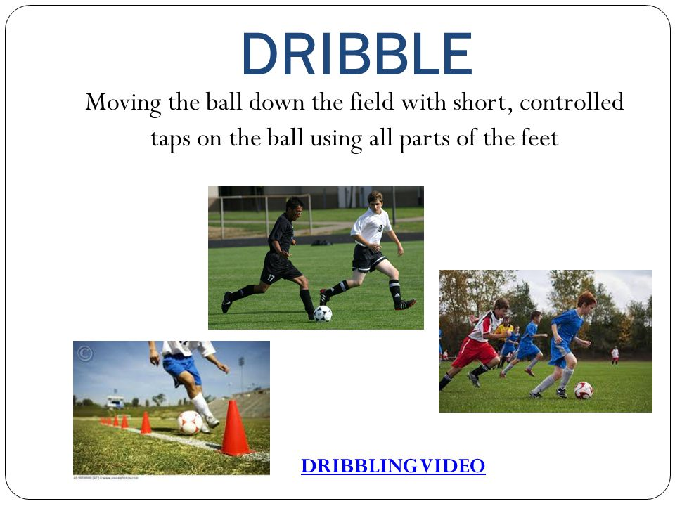 DRIBBLE Moving the ball down the field with short, controlled taps on the ball using all parts of the feet