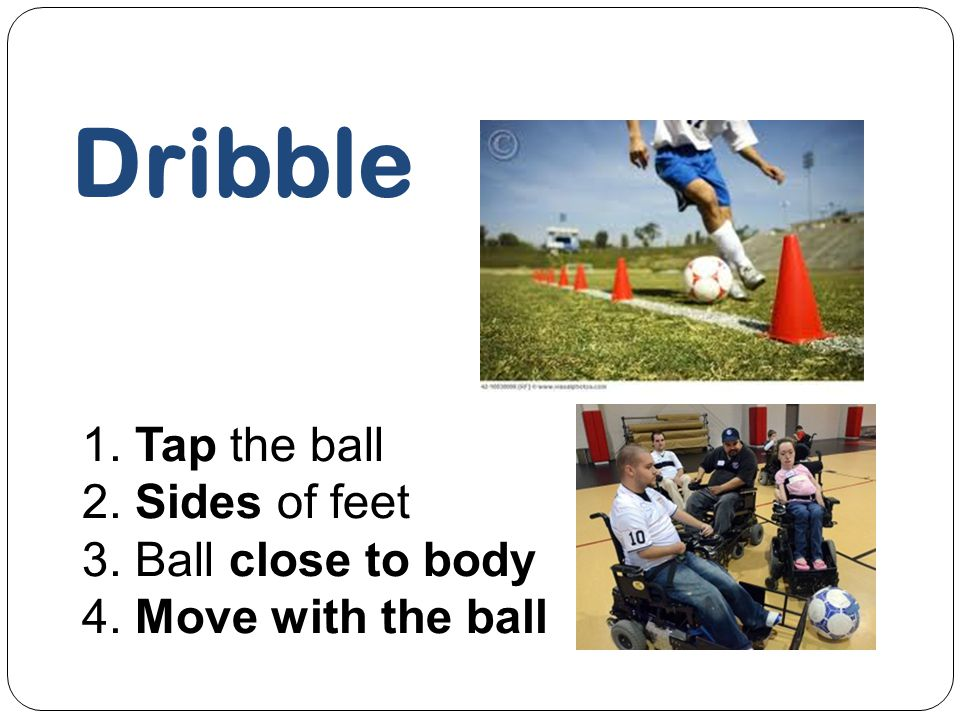 Dribble 1. Tap the ball 2. Sides of feet 3. Ball close to body