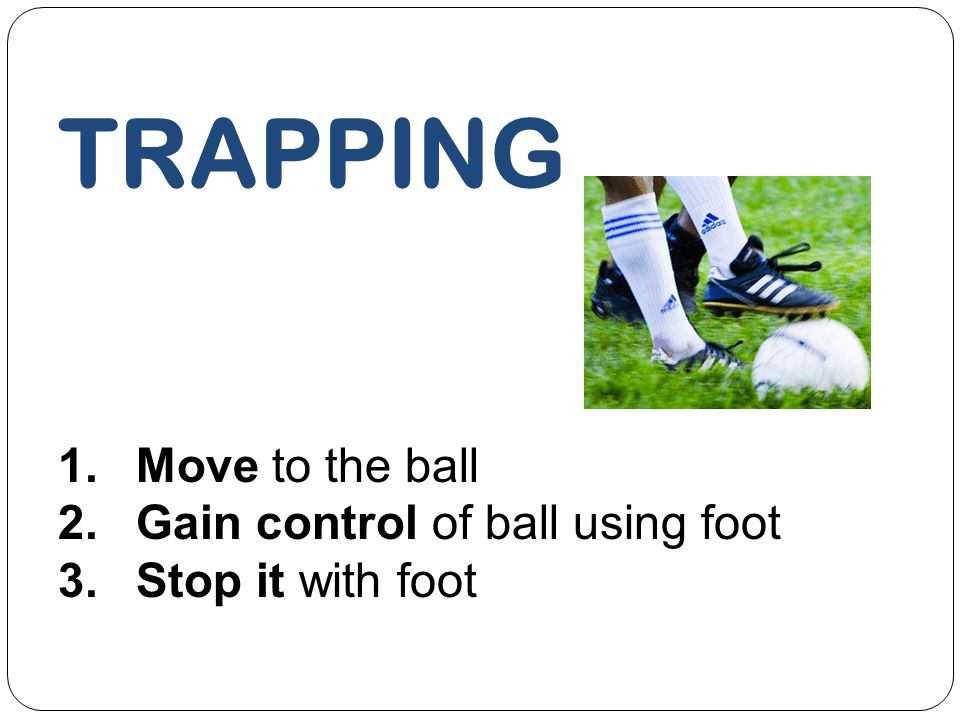TRAPPING Move to the ball Gain control of ball using foot
