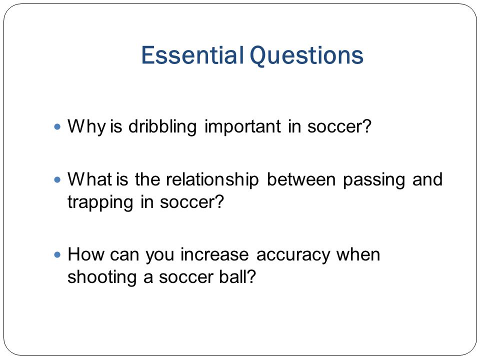 Essential Questions Why is dribbling important in soccer