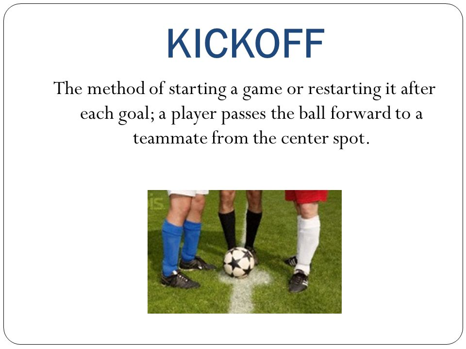 KICKOFF The method of starting a game or restarting it after each goal; a player passes the ball forward to a teammate from the center spot.