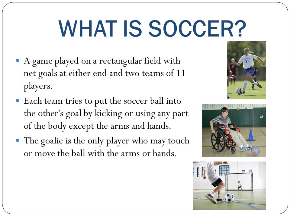 WHAT IS SOCCER A game played on a rectangular field with net goals at either end and two teams of 11 players.