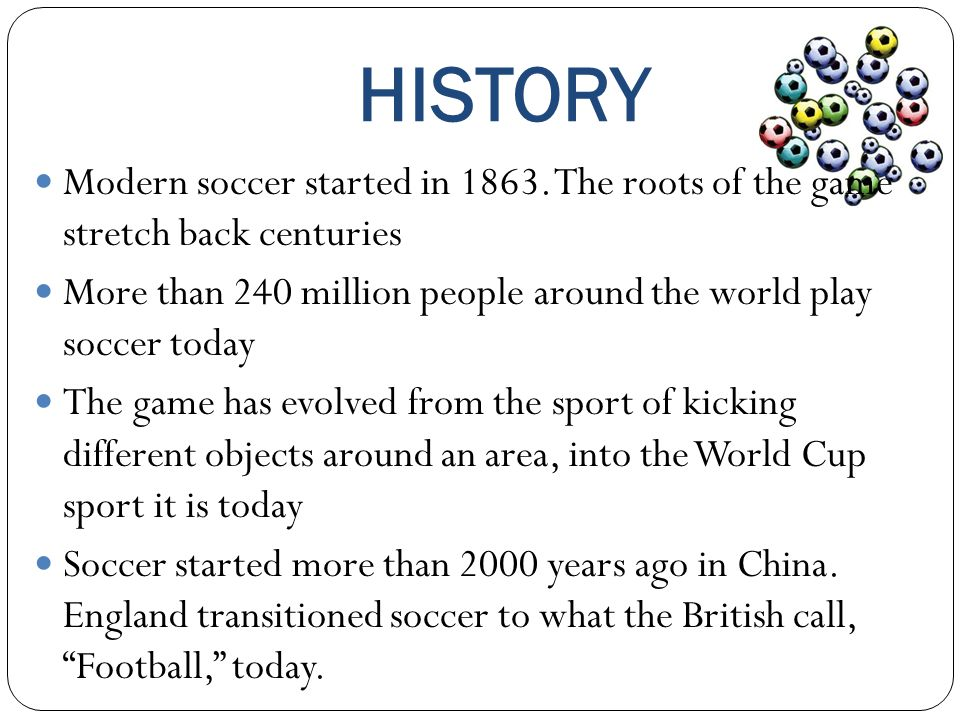 HISTORY Modern soccer started in 1863. The roots of the game stretch back centuries.