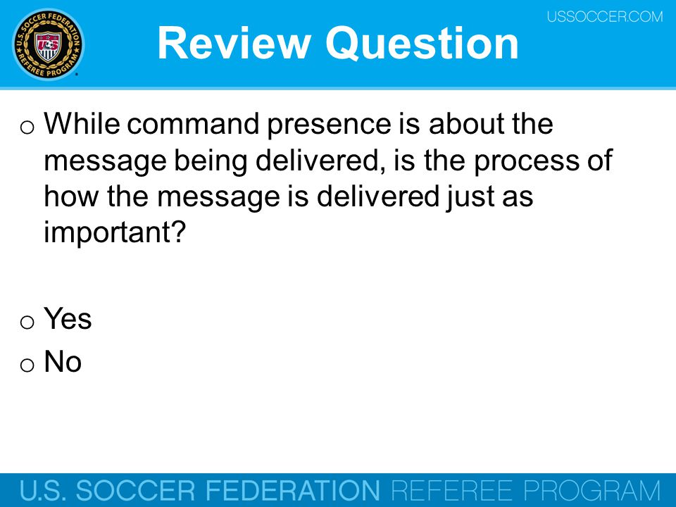 Review Question While command presence is about the message being delivered, is the process of how the message is delivered just as important