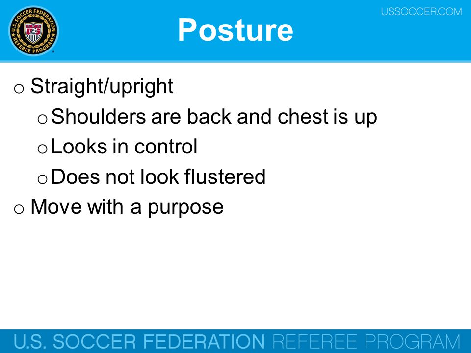 Posture Straight/upright Shoulders are back and chest is up