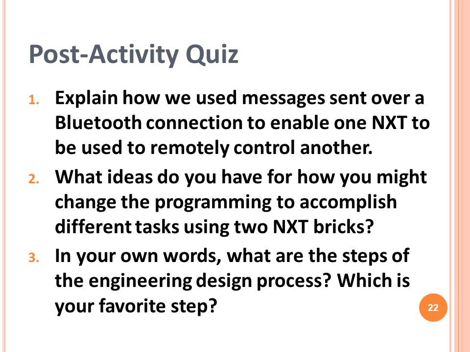 Post-Activity Quiz Explain how we used messages sent over a Bluetooth connection to enable one NXT to be used to remotely control another.