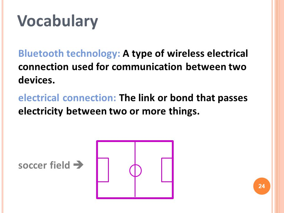 Vocabulary Bluetooth technology: A type of wireless electrical connection used for communication between two devices.