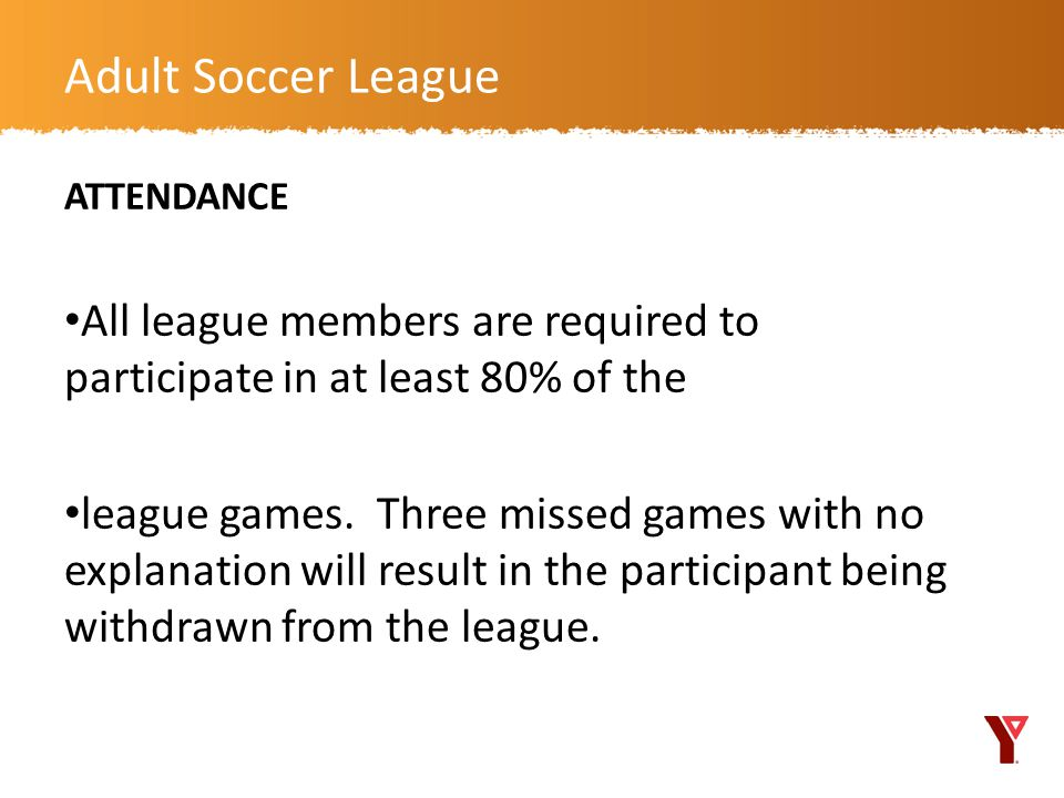 Adult Soccer League ATTENDANCE. All league members are required to participate in at least 80% of the.