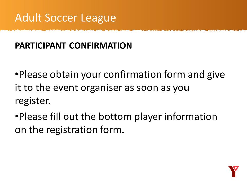 Adult Soccer League PARTICIPANT CONFIRMATION. Please obtain your confirmation form and give it to the event organiser as soon as you register.