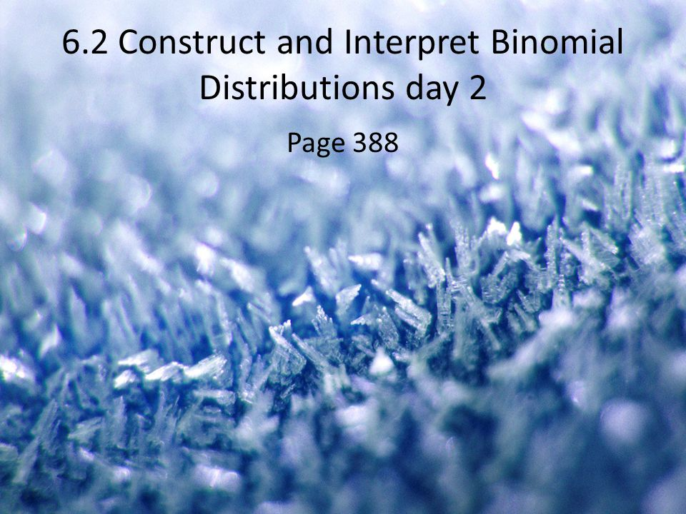 6.2 Construct and Interpret Binomial Distributions day 2