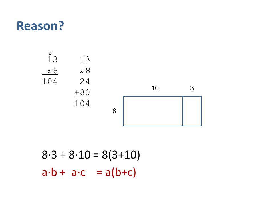 Reason 8∙3 + 8∙10 = 8(3+10) a∙b + a∙c = a(b+c) 13 13 104 24 +80 104