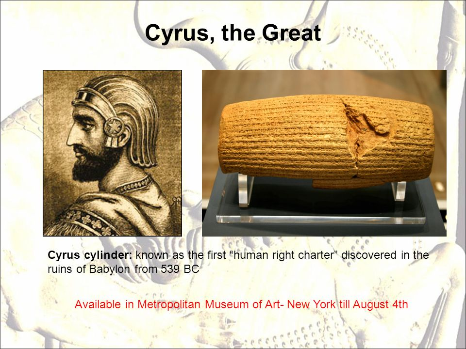 Cyrus, the Great Cyrus cylinder: known as the first human right charter discovered in the ruins of Babylon from 539 BC.