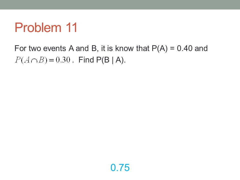 Problem 11 For two events A and B, it is know that P(A) = 0.40 and . Find P(B | A). 0.75