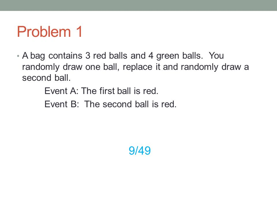 Problem 1 A bag contains 3 red balls and 4 green balls. You randomly draw one ball, replace it and randomly draw a second ball.