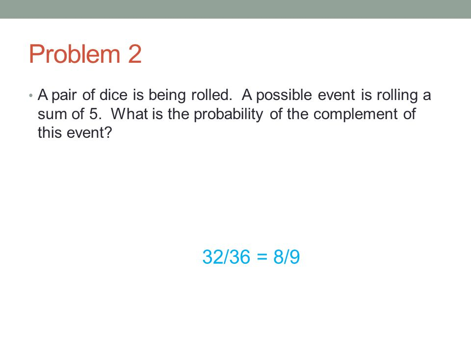 Problem 2 A pair of dice is being rolled. A possible event is rolling a sum of 5. What is the probability of the complement of this event