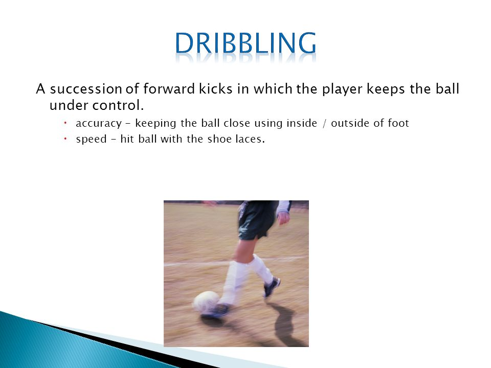 Dribbling A succession of forward kicks in which the player keeps the ball under control.