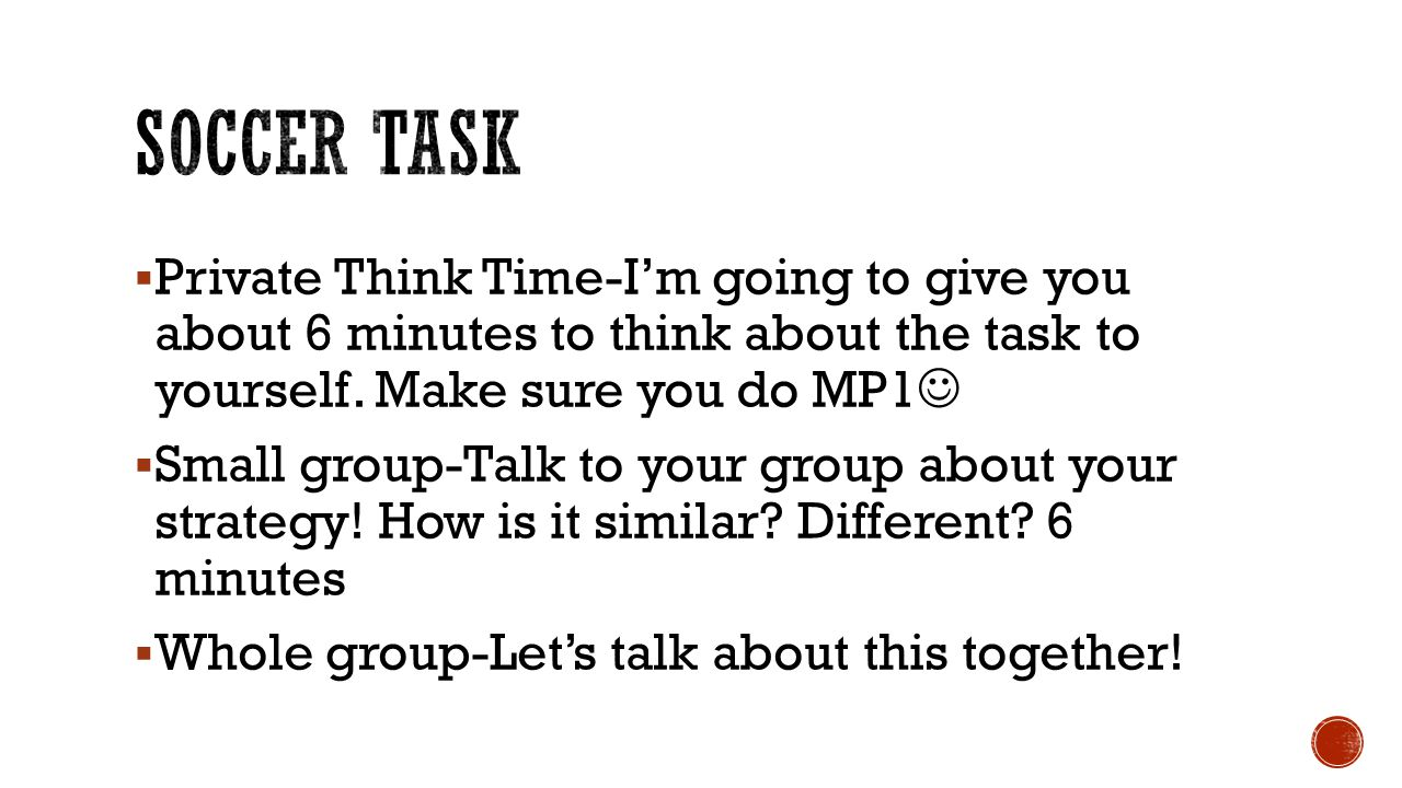 Soccer Task Private Think Time-I'm going to give you about 6 minutes to think about the task to yourself. Make sure you do MP1