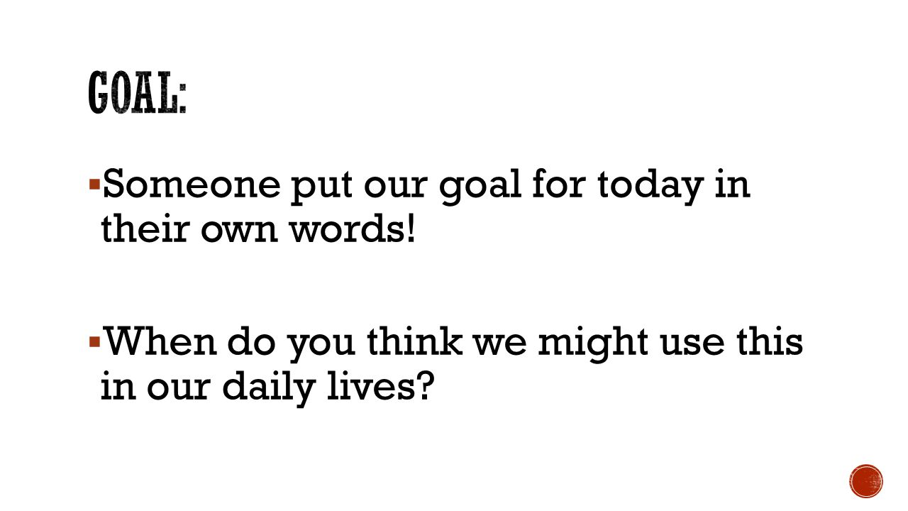 GOAL: Someone put our goal for today in their own words!