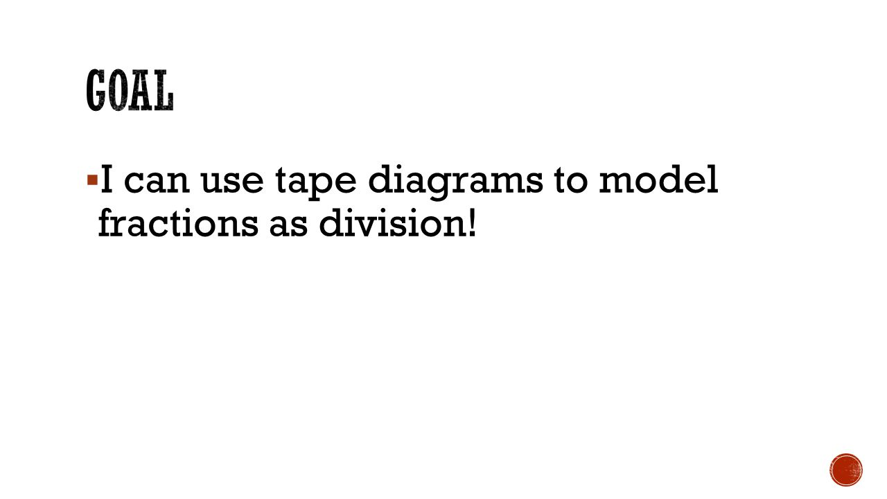 Goal I can use tape diagrams to model fractions as division!