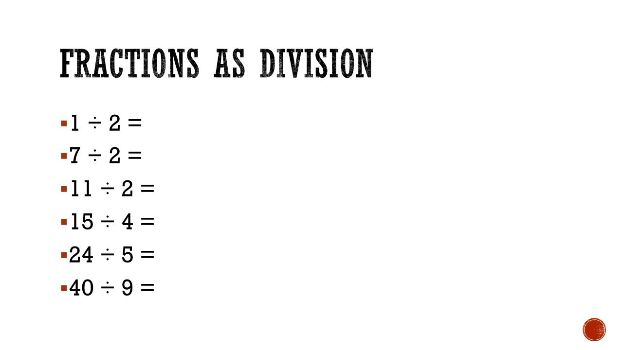 Fractions as Division 1 ÷ 2 = 7 ÷ 2 = 11 ÷ 2 = 15 ÷ 4 = 24 ÷ 5 =