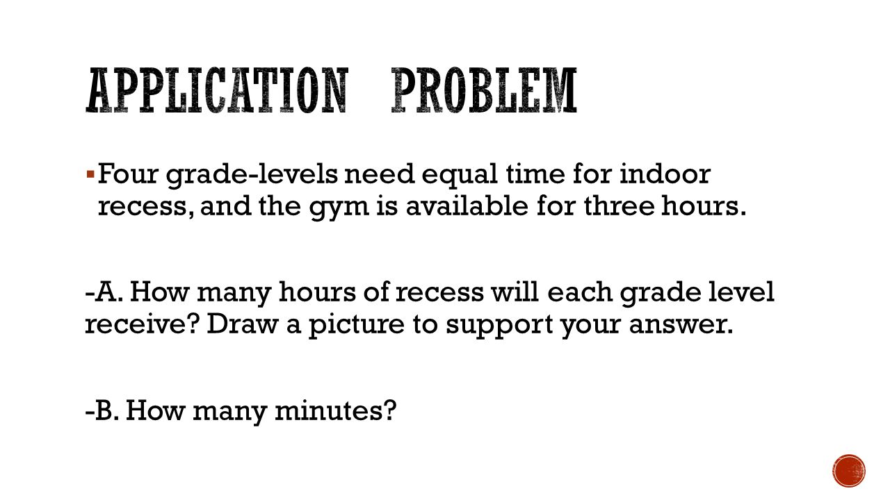 Application problem Four grade-levels need equal time for indoor recess, and the gym is available for three hours.