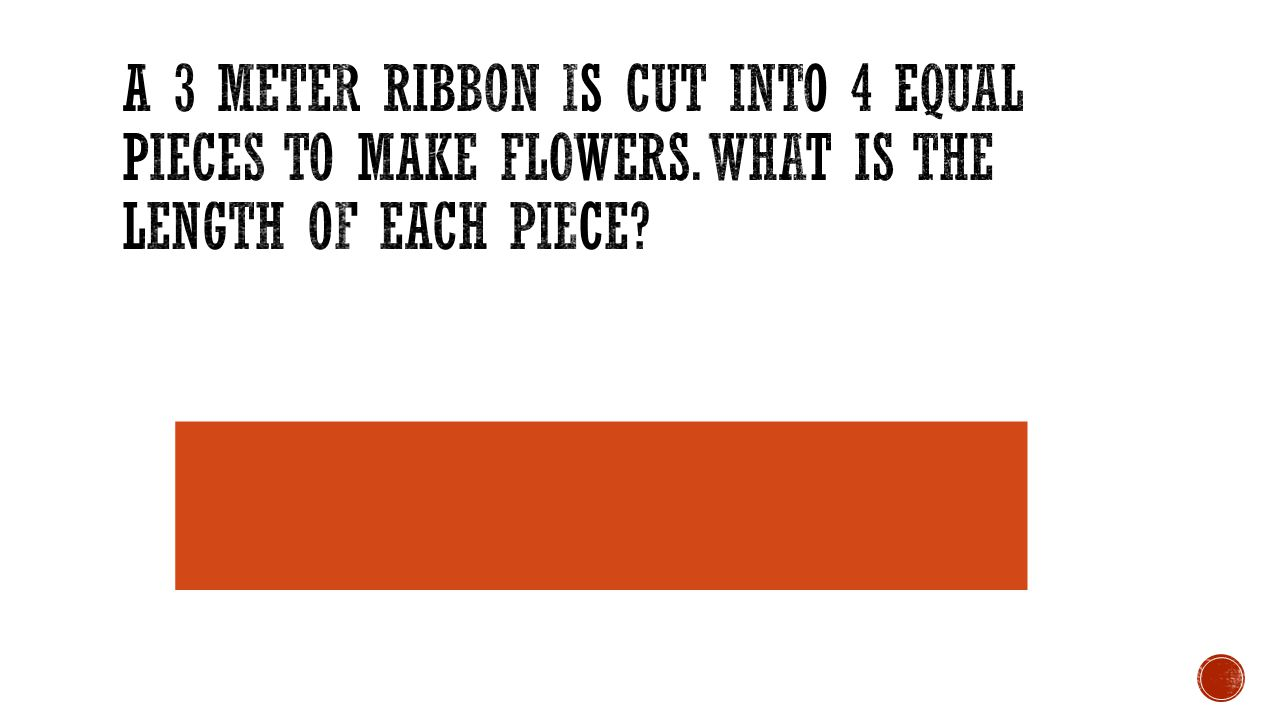 A 3 meter ribbon is cut into 4 equal pieces to make flowers