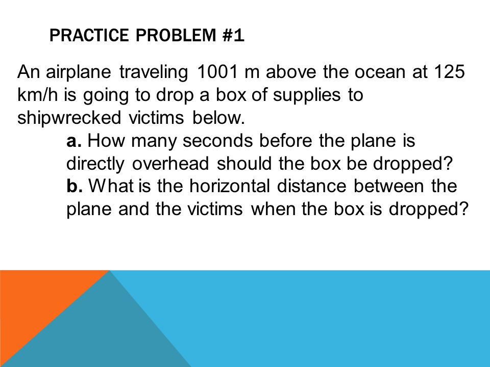 Practice Problem #1 An airplane traveling 1001 m above the ocean at 125 km/h is going to drop a box of supplies to shipwrecked victims below.
