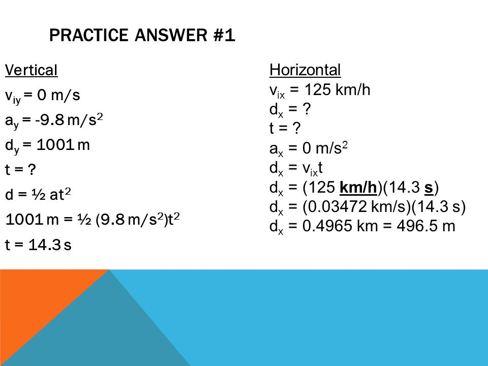 Practice Answer #1 Vertical viy = 0 m/s ay = -9.8 m/s2 dy = 1001 m t = d = ½ at2 1001 m = ½ (9.8 m/s2)t2 t = 14.3 s