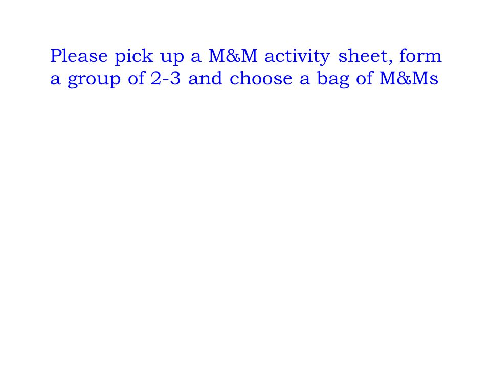 Please pick up a M&M activity sheet, form a group of 2-3 and choose a bag of M&Ms