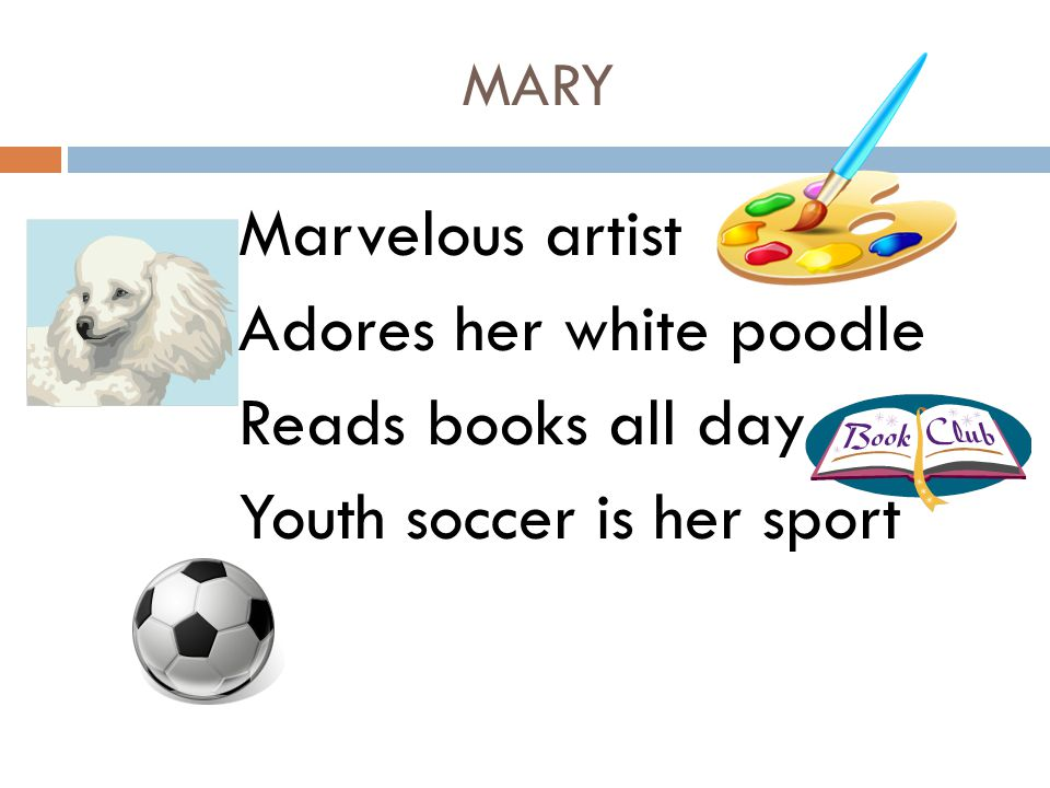 MARY Marvelous artist Adores her white poodle Reads books all day Youth soccer is her sport