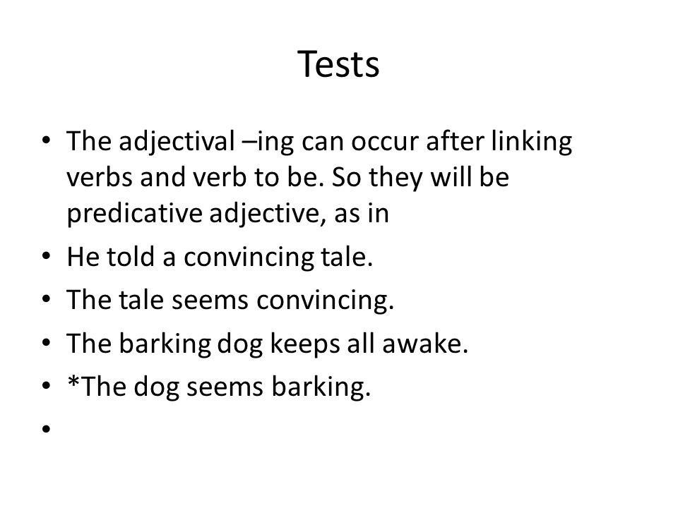 Tests The adjectival –ing can occur after linking verbs and verb to be. So they will be predicative adjective, as in.