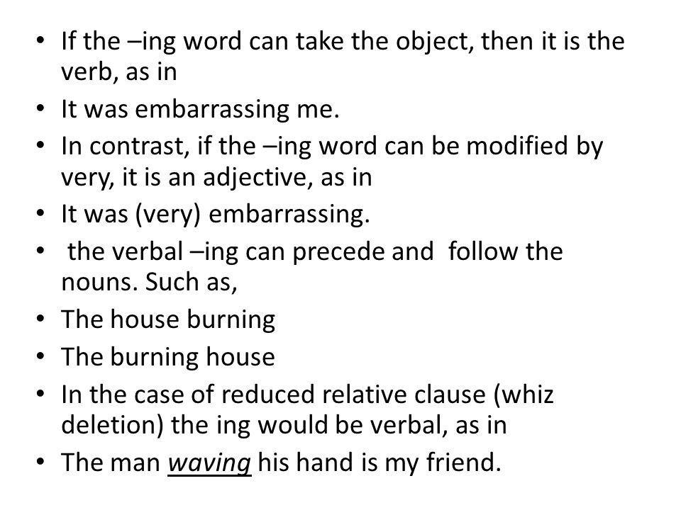 If the –ing word can take the object, then it is the verb, as in