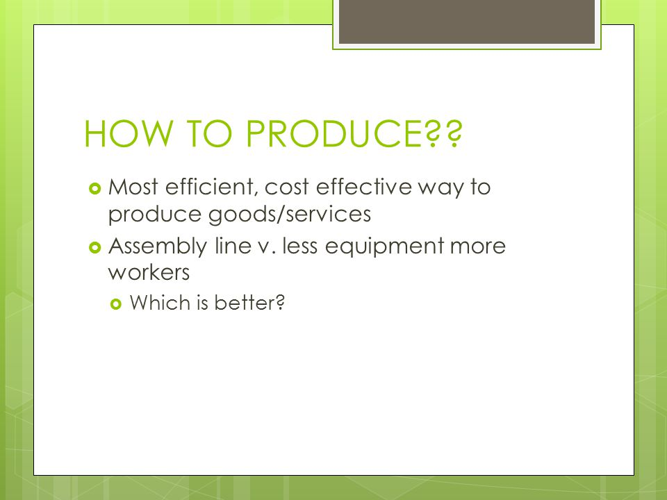 HOW TO PRODUCE Most efficient, cost effective way to produce goods/services. Assembly line v. less equipment more workers.
