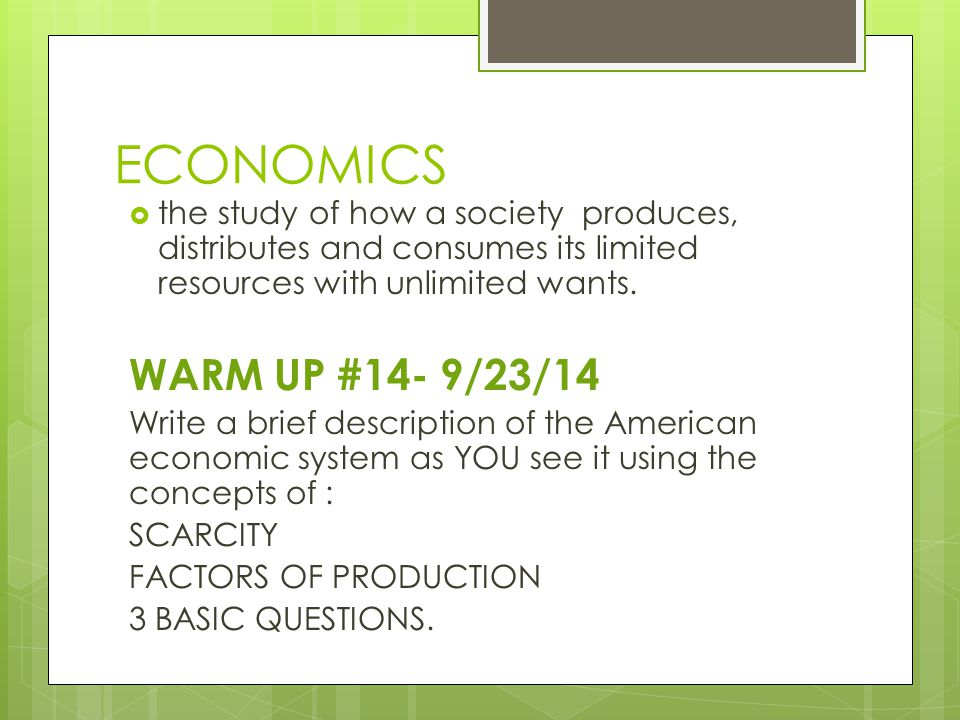 ECONOMICS the study of how a society produces, distributes and consumes its limited resources with unlimited wants.