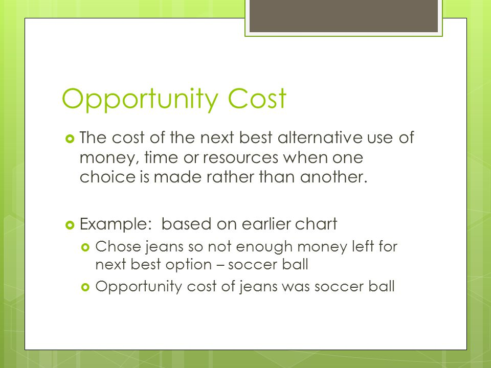 Opportunity Cost The cost of the next best alternative use of money, time or resources when one choice is made rather than another.