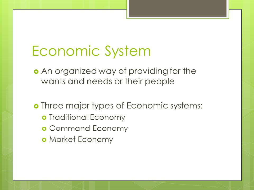 Economic System An organized way of providing for the wants and needs or their people. Three major types of Economic systems:
