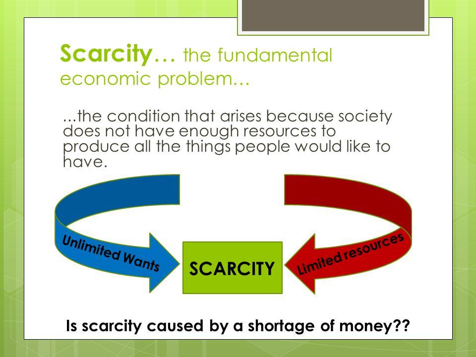 Scarcity… the fundamental economic problem…